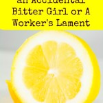 Confessions of an Accidental Bitter Girl or A Worker's Lament