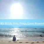 My Wild, Eat, Pray, Love Moment
