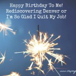 Happy Birthday To Me! Rediscovering Denver or I'm So Glad I Quit My Job!