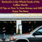 Starbuck's is the Whole Foods of the Coffee World: 10 Tips on How To Save Money and Still Enjoy The Bean