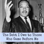 The Debt I Owe to Those Who Came Before Me