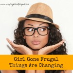 Girl Gone Frugal-Things are Changing…
