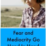 Fear and Mediocrity Go Hand In Hand