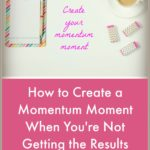 How to Create a Momentum Moment When You're Not Getting the Results That You're Wanting